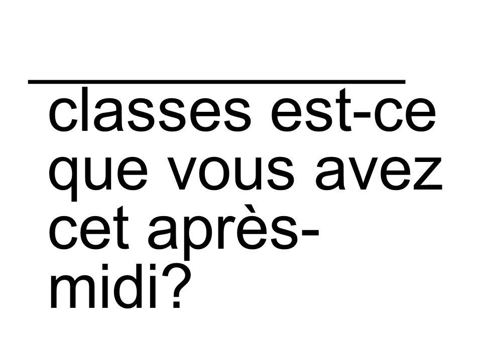 ___________ classes est-ce que vous avez cet après- midi