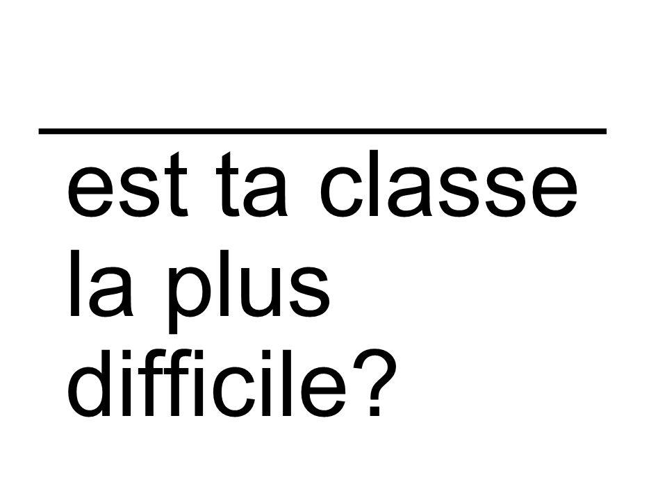 ___________ est ta classe la plus difficile