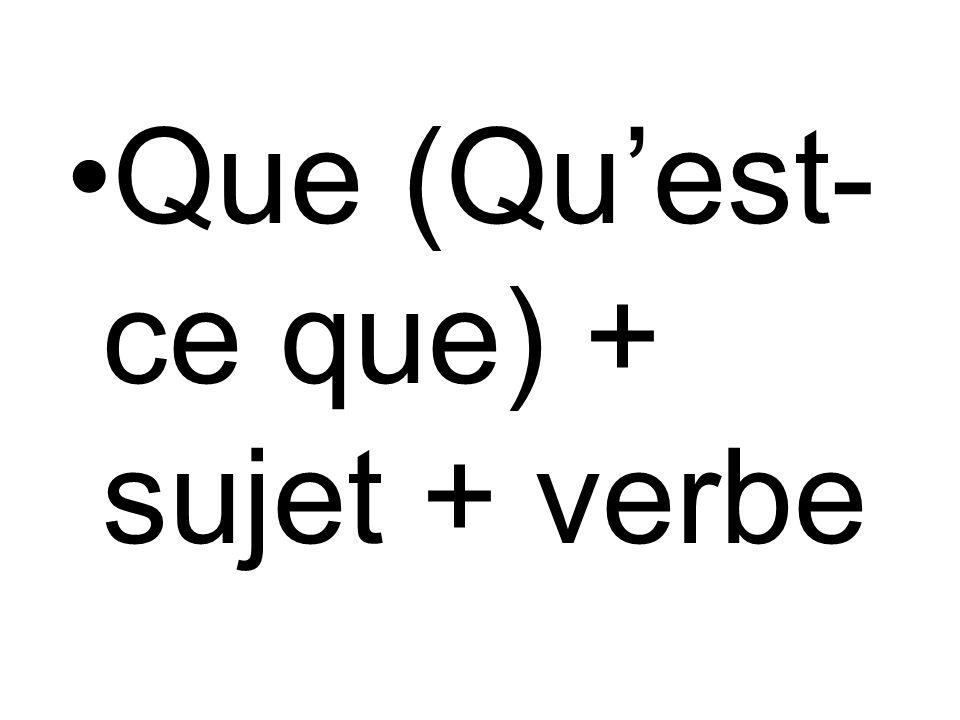 Que (Quest- ce que) + sujet + verbe