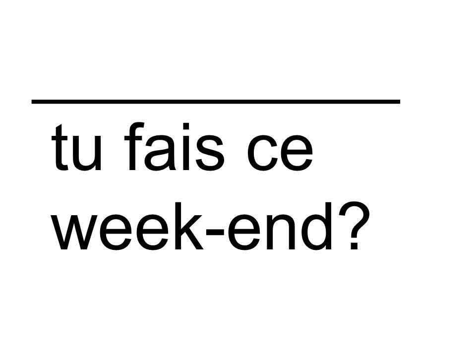 __________ tu fais ce week-end