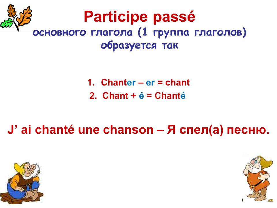 Participe passé основного глагола (1 группа глаголов) образуется так 1.Chanter – er = chant 2. Chant + é = Chanté J ai chanté une chanson – Я спел(а)