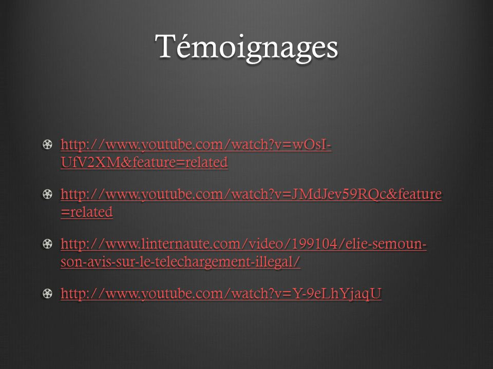 Témoignages http://www.youtube.com/watch?v=wOsI- UfV2XM&feature=related http://www.youtube.com/watch?v=wOsI- UfV2XM&feature=related http://www.youtube.com/watch?v=JMdJev59RQc&feature =related http://www.youtube.com/watch?v=JMdJev59RQc&feature =related http://www.linternaute.com/video/199104/elie-semoun- son-avis-sur-le-telechargement-illegal/ http://www.linternaute.com/video/199104/elie-semoun- son-avis-sur-le-telechargement-illegal/ http://www.youtube.com/watch?v=Y-9eLhYjaqU