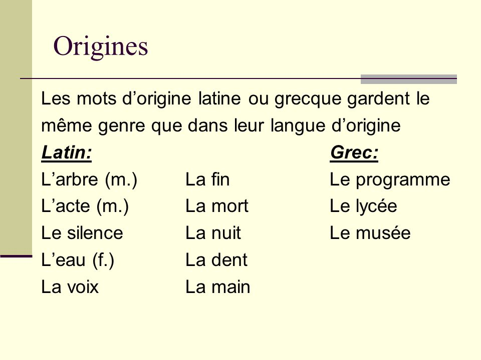 Origines Les mots dorigine latine ou grecque gardent le même genre que dans leur langue dorigine Latin:Grec: Larbre (m.)La finLe programme Lacte (m.)L