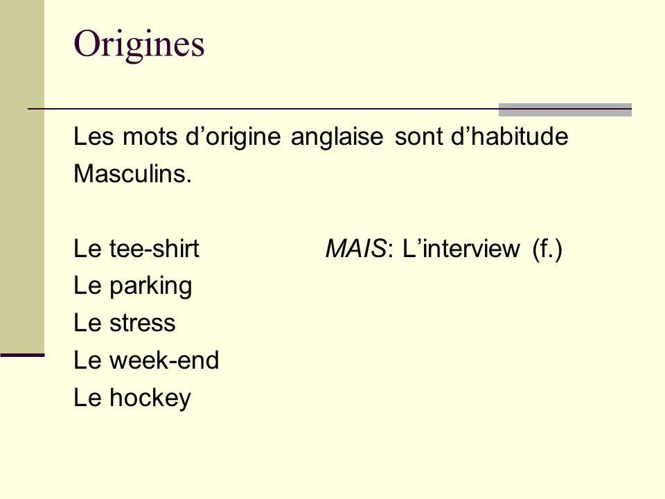 Origines Les mots dorigine anglaise sont dhabitude Masculins. Le tee-shirt MAIS: Linterview (f.) Le parking Le stress Le week-end Le hockey