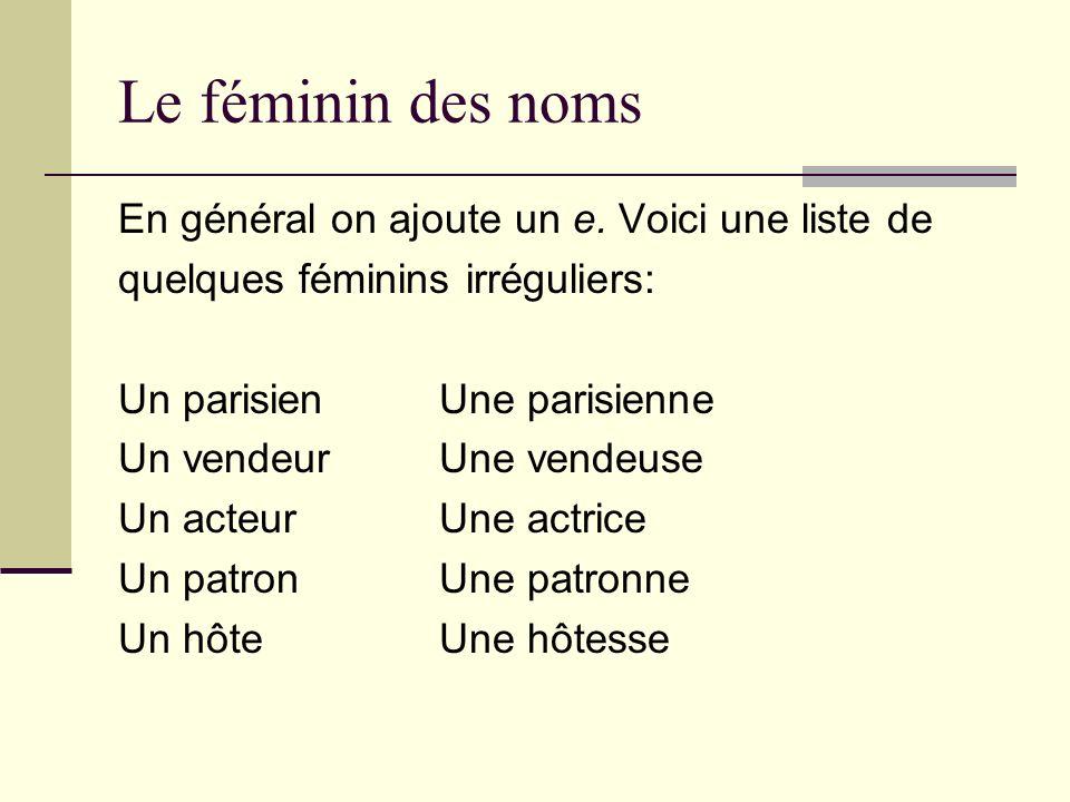 Le féminin des noms En général on ajoute un e. Voici une liste de quelques féminins irréguliers: Un parisienUne parisienne Un vendeurUne vendeuse Un a