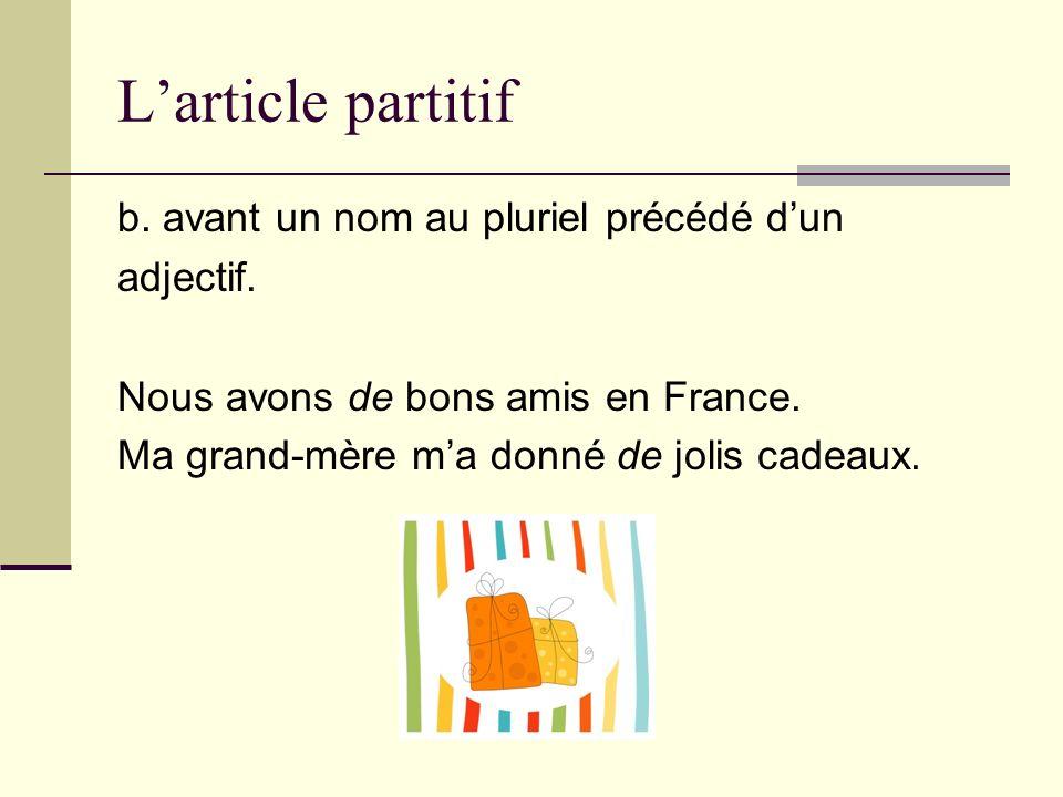 Larticle partitif b. avant un nom au pluriel précédé dun adjectif. Nous avons de bons amis en France. Ma grand-mère ma donné de jolis cadeaux.