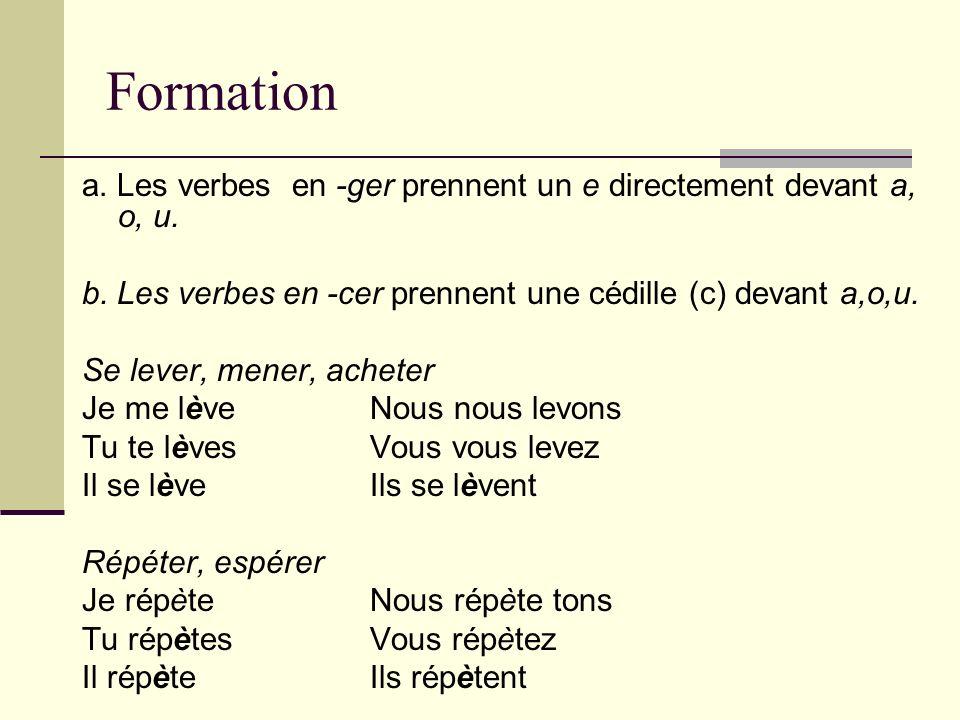 Formation a. Les verbes en -ger prennent un e directement devant a, o, u. b. Les verbes en -cer prennent une cédille (c) devant a,o,u. Se lever, mener
