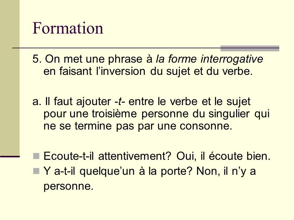 Formation 5. On met une phrase à la forme interrogative en faisant linversion du sujet et du verbe. a. Il faut ajouter -t- entre le verbe et le sujet