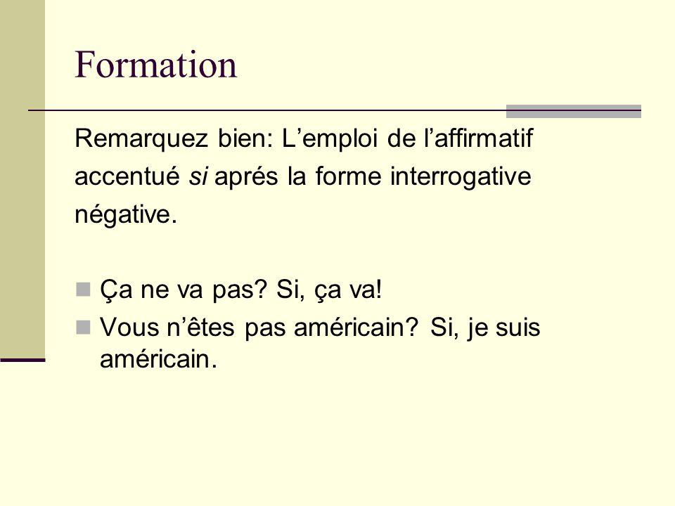 Formation Remarquez bien: Lemploi de laffirmatif accentué si aprés la forme interrogative négative. Ça ne va pas? Si, ça va! Vous nêtes pas américain?