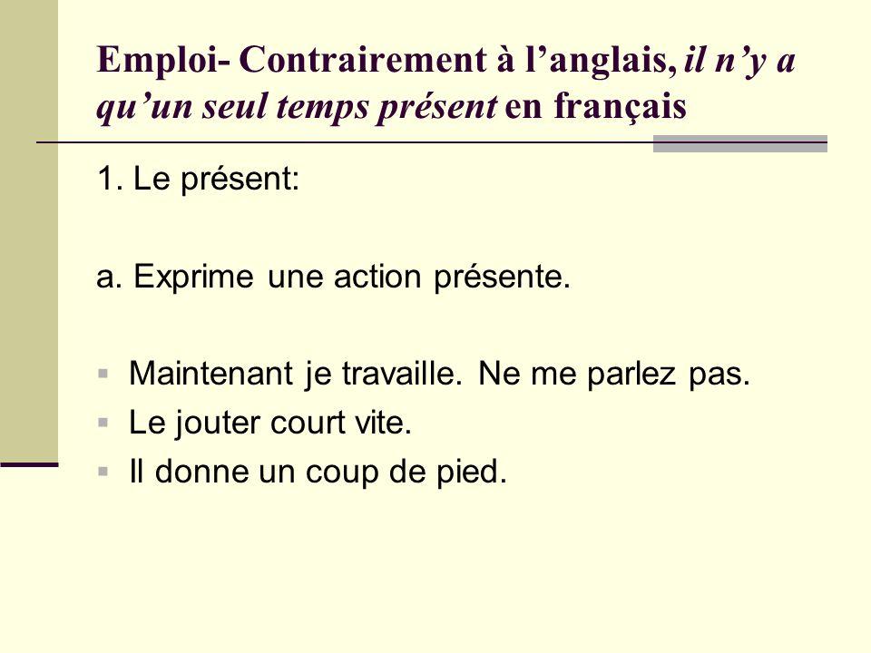 Emploi- Contrairement à langlais, il ny a quun seul temps présent en français 1. Le présent: a. Exprime une action présente. Maintenant je travaille.