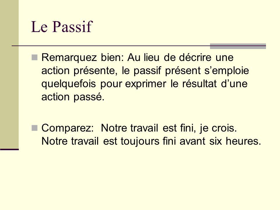 Le Passif Remarquez bien: Au lieu de décrire une action présente, le passif présent semploie quelquefois pour exprimer le résultat dune action passé.