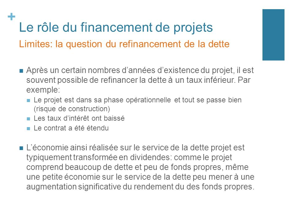 + Le rôle du financement de projets Après un certain nombres dannées dexistence du projet, il est souvent possible de refinancer la dette à un taux in