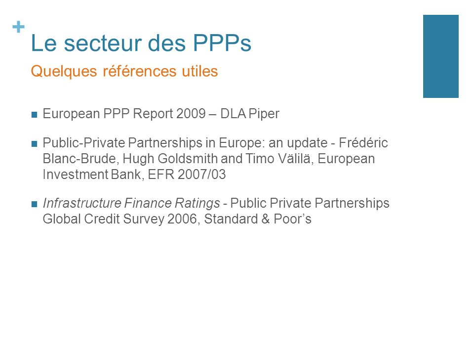 + Le secteur des PPPs European PPP Report 2009 – DLA Piper Public-Private Partnerships in Europe: an update - Frédéric Blanc-Brude, Hugh Goldsmith and Timo Välilä, European Investment Bank, EFR 2007/03 Infrastructure Finance Ratings - Public Private Partnerships Global Credit Survey 2006, Standard & Poors Quelques références utiles