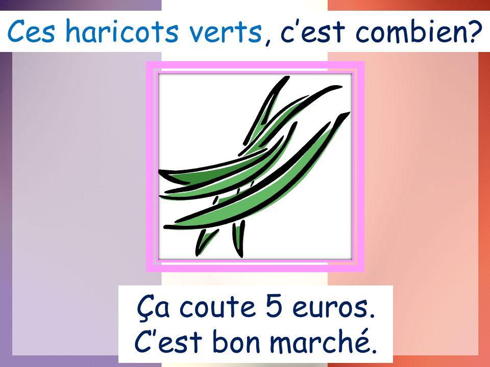 Ces haricots verts, cest combien Ça coute 5 euros. Cest bon marché.