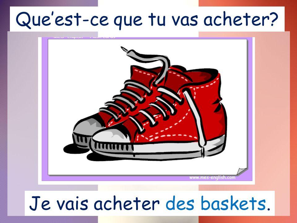 Queest-ce que tu vas acheter Je vais acheter des baskets.
