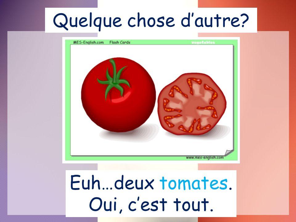 Quelque chose dautre? Euh…deux tomates. Oui, cest tout.