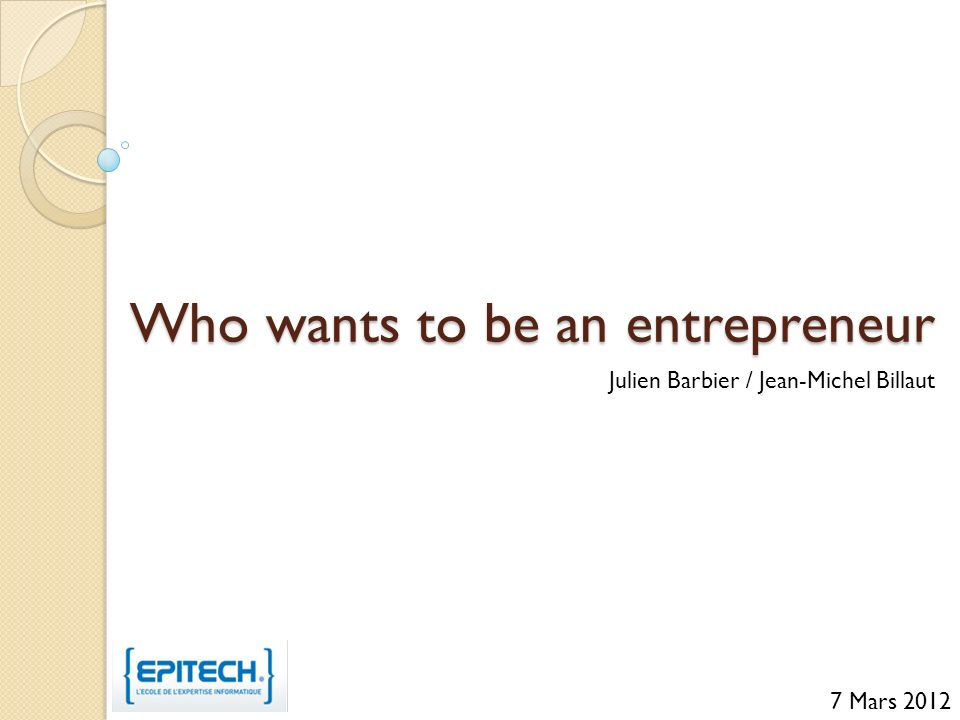 Who wants to be an entrepreneur Julien Barbier / Jean-Michel Billaut 7 Mars 2012