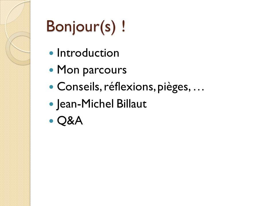 Bonjour(s) ! Introduction Mon parcours Conseils, réflexions, pièges, … Jean-Michel Billaut Q&A