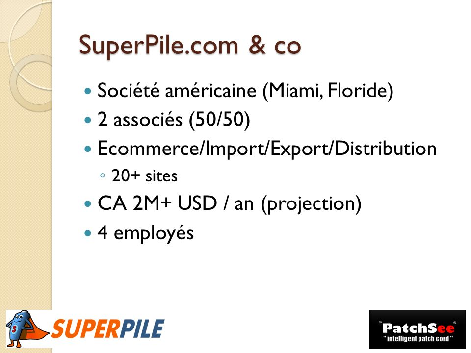 SuperPile.com & co Société américaine (Miami, Floride) 2 associés (50/50) Ecommerce/Import/Export/Distribution 20+ sites CA 2M+ USD / an (projection)