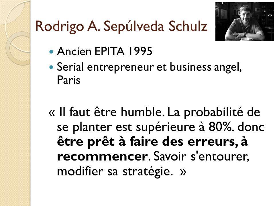 Rodrigo A. Sepúlveda Schulz Ancien EPITA 1995 Serial entrepreneur et business angel, Paris « Il faut être humble. La probabilité de se planter est sup