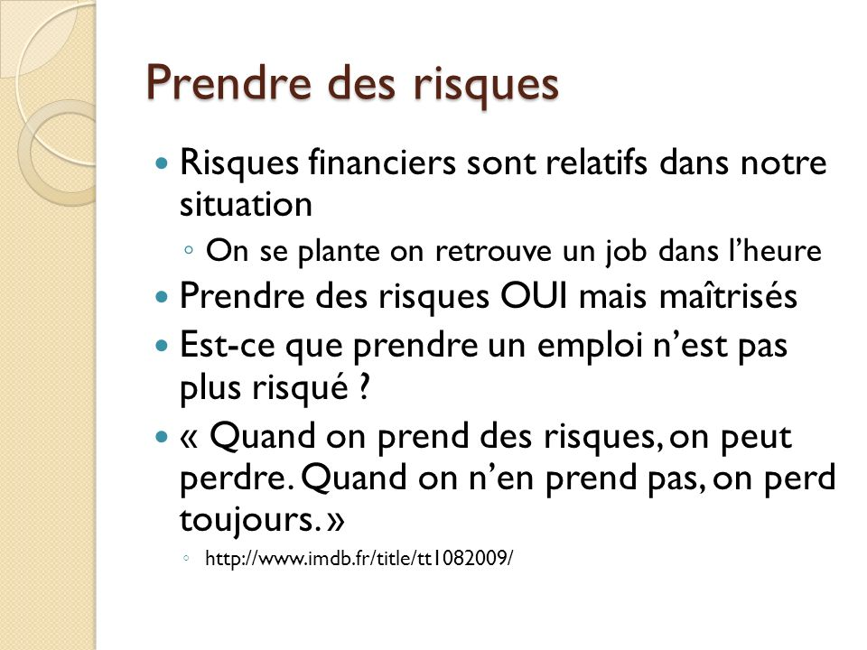 Prendre des risques Risques financiers sont relatifs dans notre situation On se plante on retrouve un job dans lheure Prendre des risques OUI mais maî