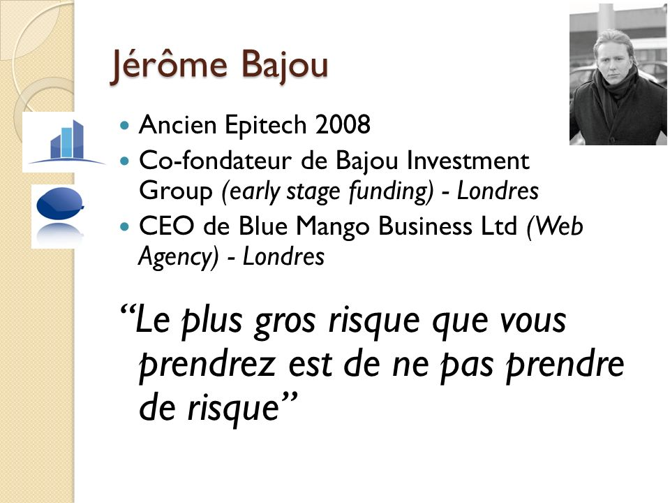 Jérôme Bajou Ancien Epitech 2008 Co-fondateur de Bajou Investment Group (early stage funding) - Londres CEO de Blue Mango Business Ltd (Web Agency) -