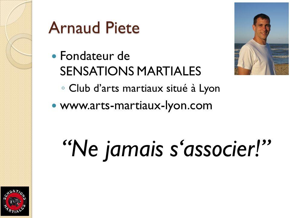 Arnaud Piete Fondateur de SENSATIONS MARTIALES Club darts martiaux situé à Lyon www.arts-martiaux-lyon.com Ne jamais sassocier!