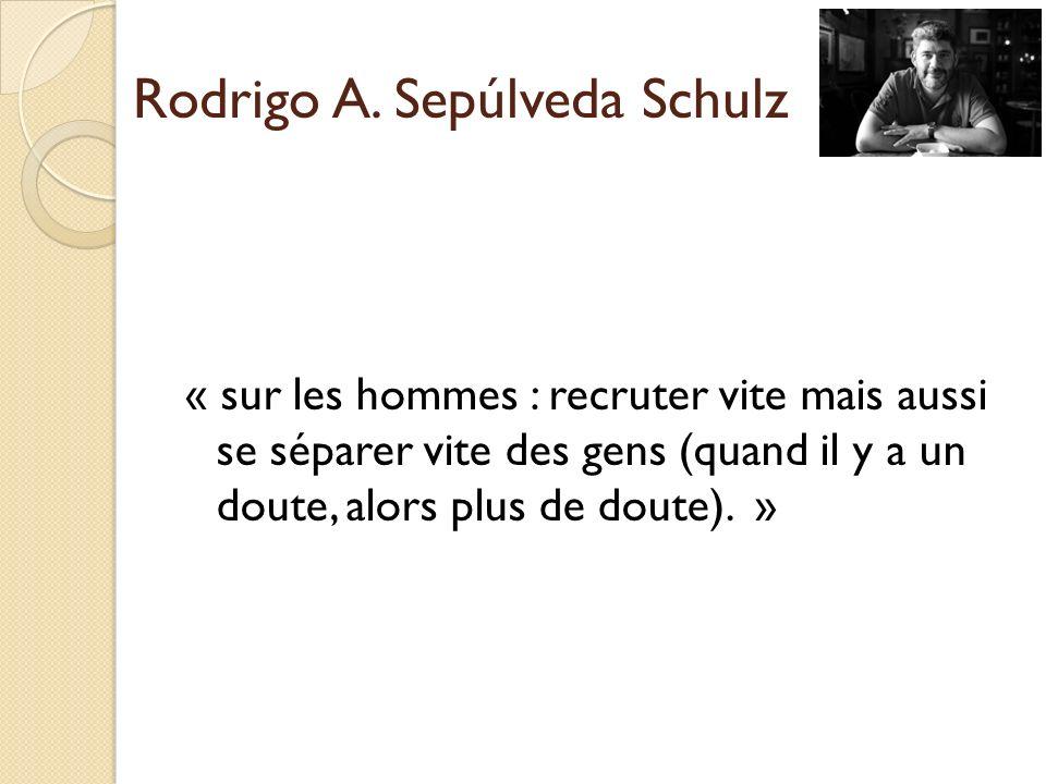 « sur les hommes : recruter vite mais aussi se séparer vite des gens (quand il y a un doute, alors plus de doute). » Rodrigo A. Sepúlveda Schulz