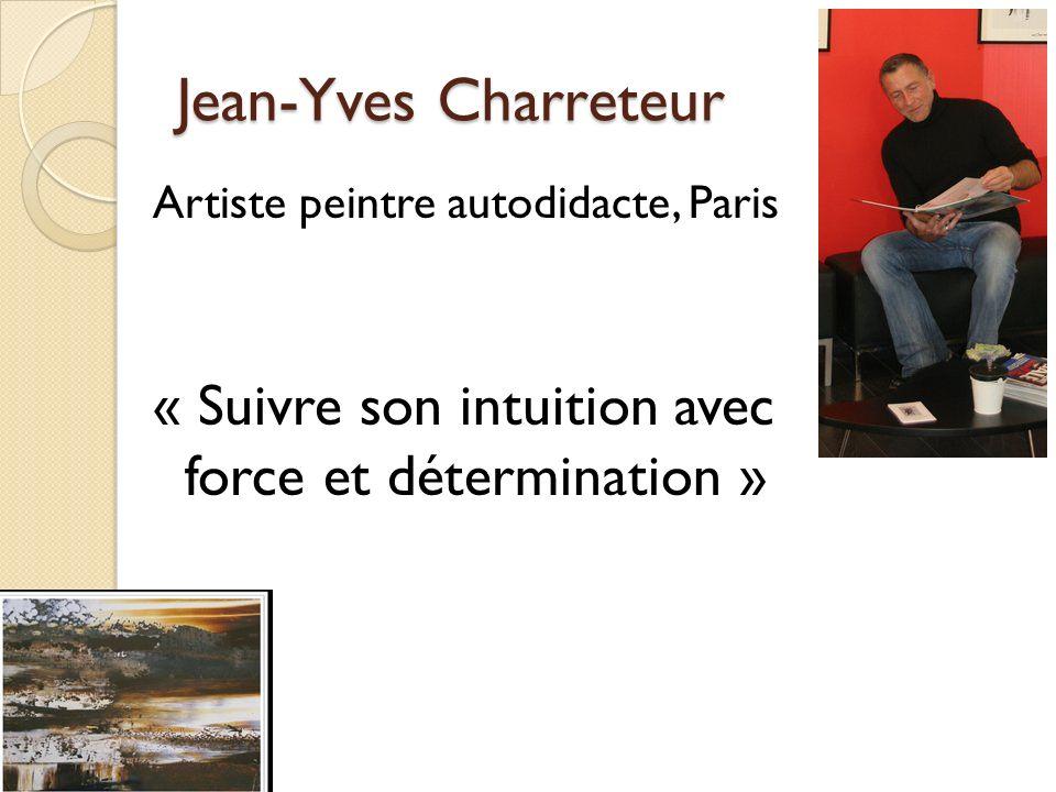Jean-Yves Charreteur Artiste peintre autodidacte, Paris « Suivre son intuition avec force et détermination »