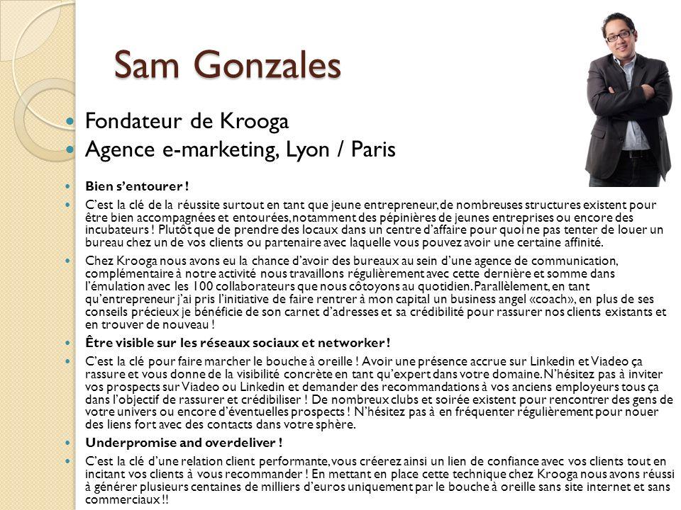 Sam Gonzales Fondateur de Krooga Agence e-marketing, Lyon / Paris Bien sentourer ! Cest la clé de la réussite surtout en tant que jeune entrepreneur,
