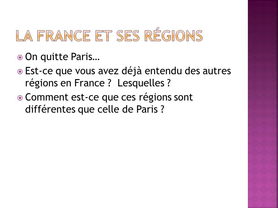 On quitte Paris… Est-ce que vous avez déjà entendu des autres régions en France ? Lesquelles ? Comment est-ce que ces régions sont différentes que cel