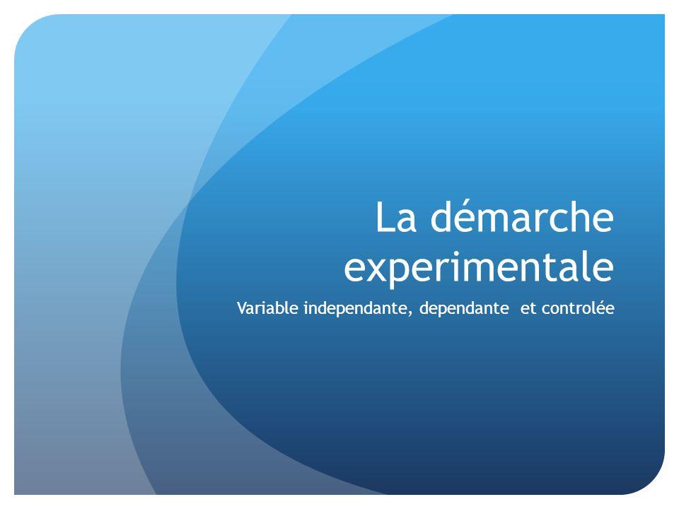 La démarche experimentale Variable independante, dependante et controlée