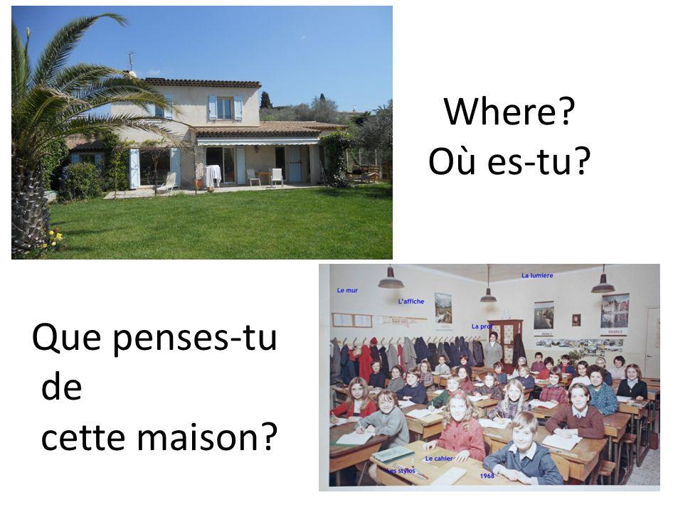 Where? Où es-tu? Que penses-tu de cette maison?