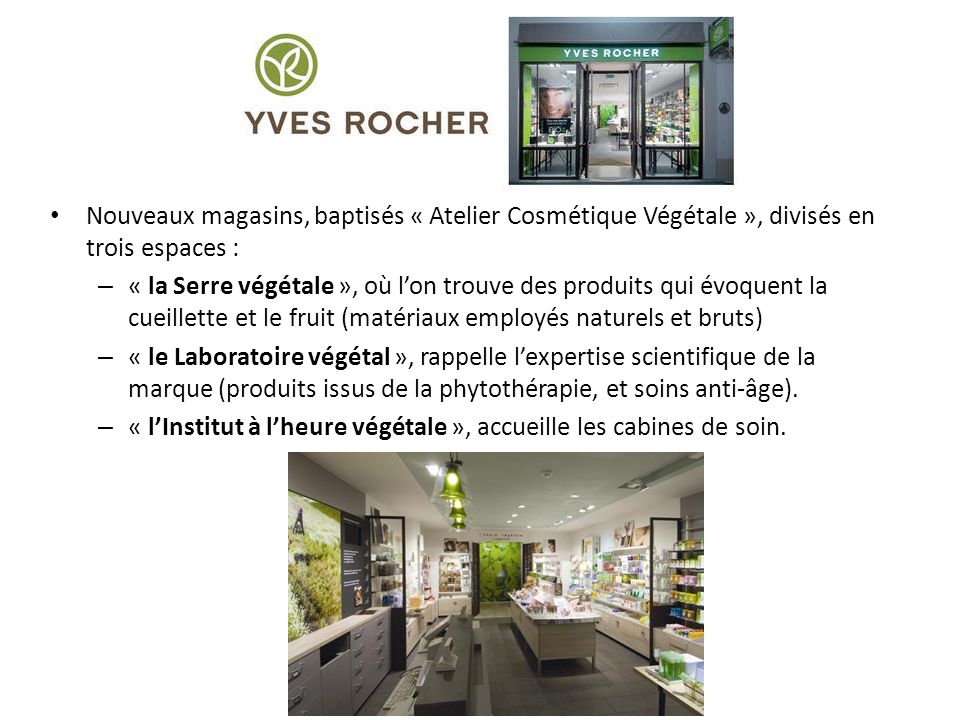 Nouveaux magasins, baptisés « Atelier Cosmétique Végétale », divisés en trois espaces : – « la Serre végétale », où lon trouve des produits qui évoquent la cueillette et le fruit (matériaux employés naturels et bruts) – « le Laboratoire végétal », rappelle lexpertise scientifique de la marque (produits issus de la phytothérapie, et soins anti-âge).