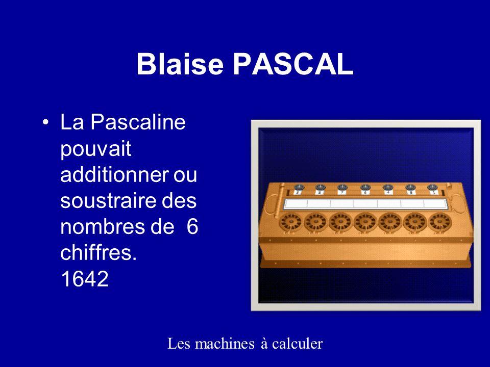 Blaise PASCAL La Pascaline pouvait additionner ou soustraire des nombres de 6 chiffres.