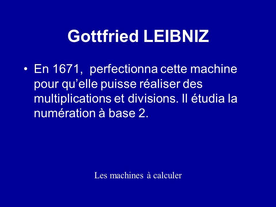 Les premières machines à calculer Gottfried LEIBNIZ En 1671, perfectionna cette machine pour quelle puisse réaliser des multiplications et divisions.