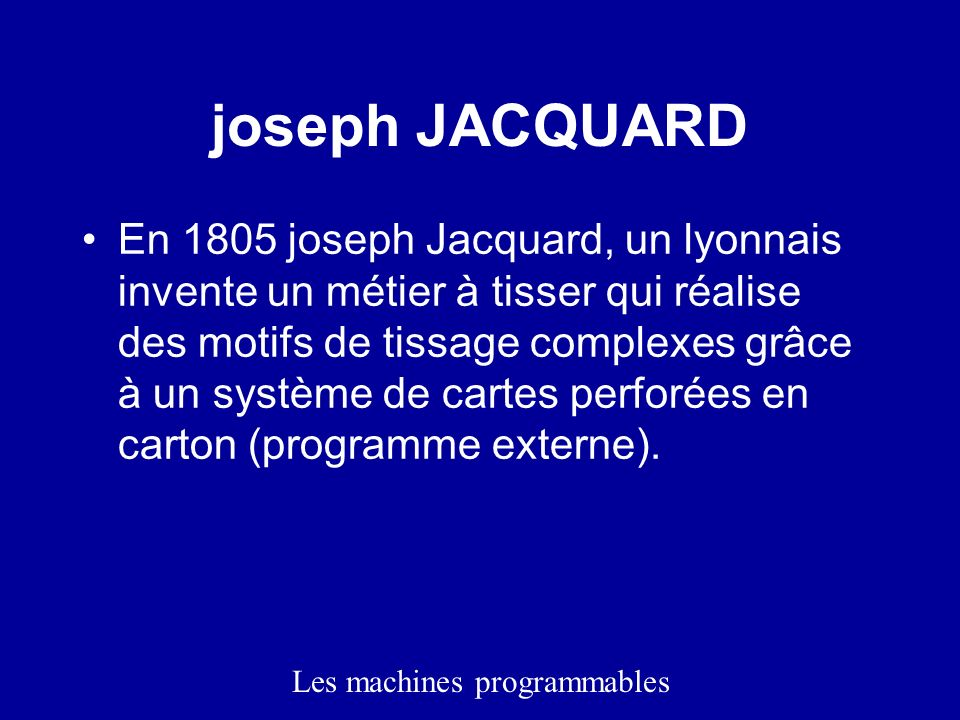 joseph JACQUARD En 1805 joseph Jacquard, un lyonnais invente un métier à tisser qui réalise des motifs de tissage complexes grâce à un système de cartes perforées en carton (programme externe).