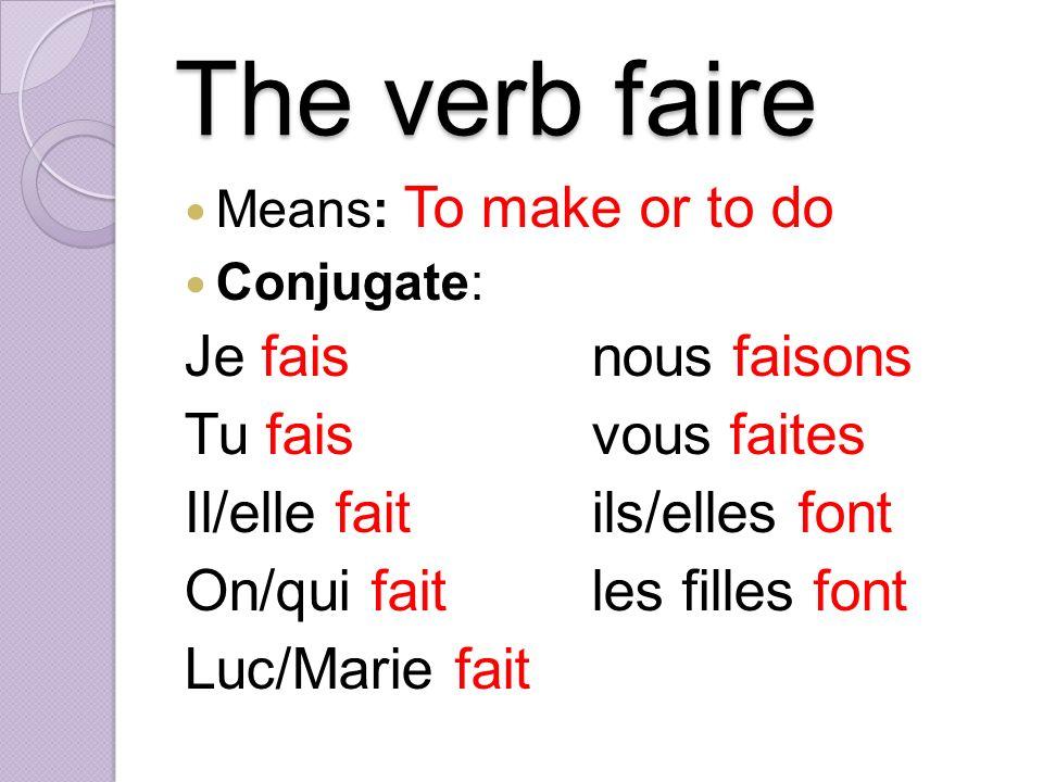 The verb faire Means: To make or to do Conjugate: Je faisnous faisons Tu faisvous faites Il/elle faitils/elles font On/qui faitles filles font Luc/Marie fait