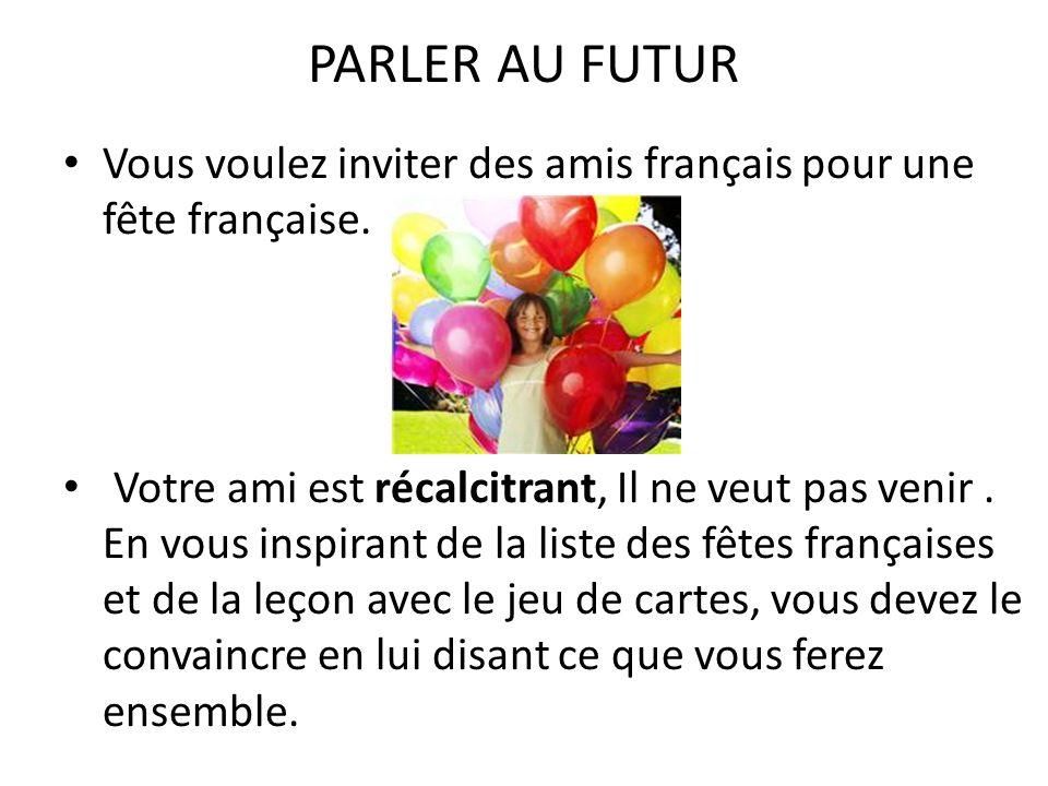 PARLER AU FUTUR Vous voulez inviter des amis français pour une fête française. Votre ami est récalcitrant, Il ne veut pas venir. En vous inspirant de