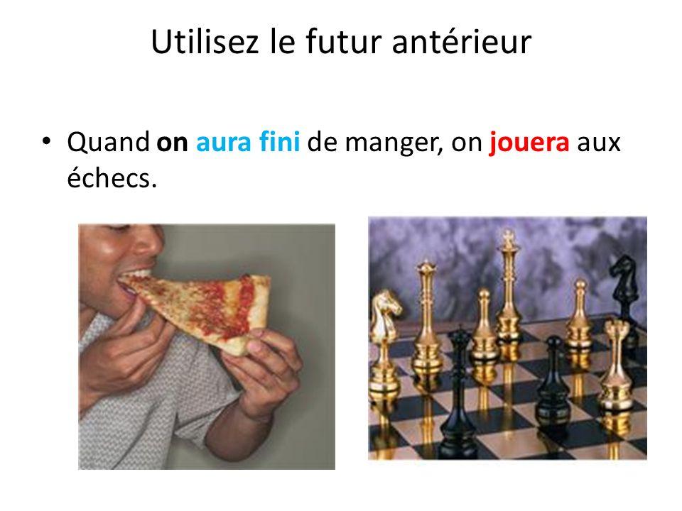 Utilisez le futur antérieur Quand on aura fini de manger, on jouera aux échecs.