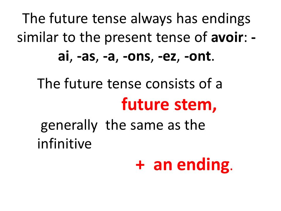 The future tense always has endings similar to the present tense of avoir: - ai, -as, -a, -ons, -ez, -ont.. The future tense consists of a future stem