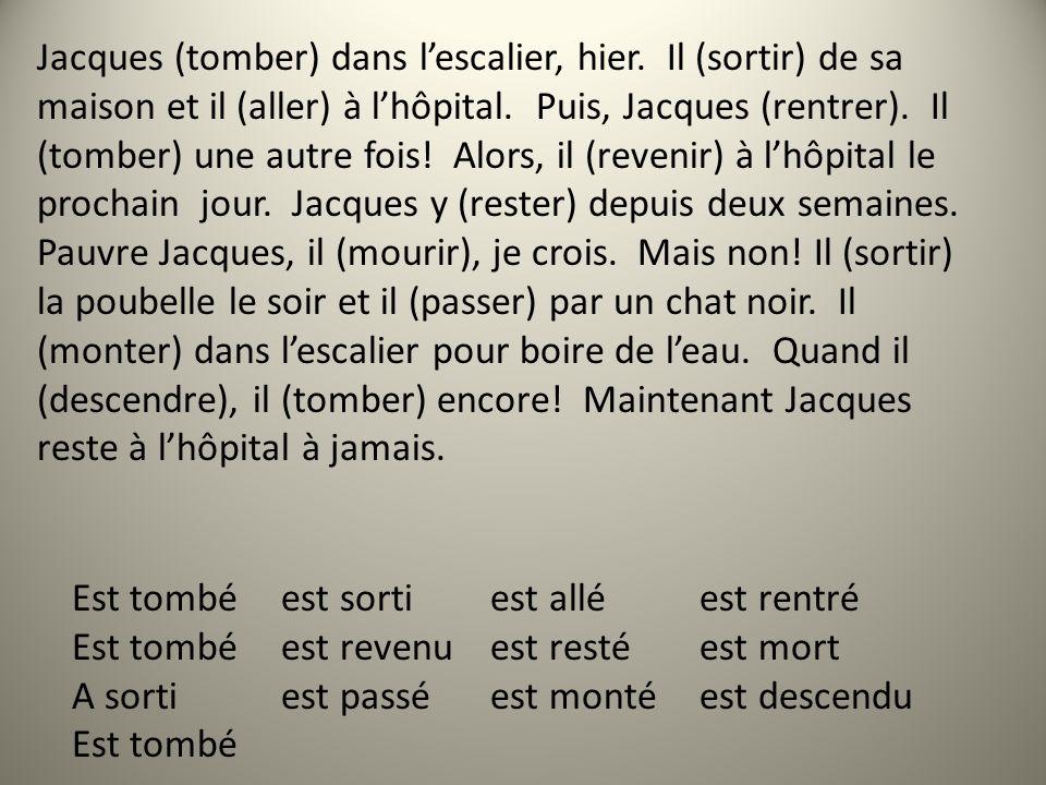 Jacques (tomber) dans lescalier, hier. Il (sortir) de sa maison et il (aller) à lhôpital. Puis, Jacques (rentrer). Il (tomber) une autre fois! Alors,