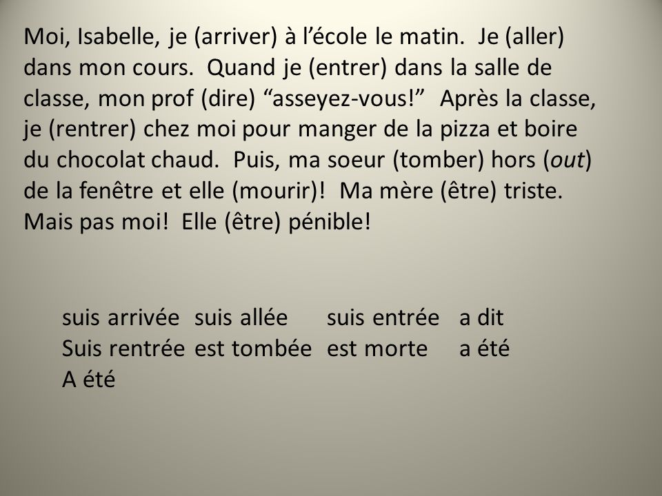Moi, Isabelle, je (arriver) à lécole le matin. Je (aller) dans mon cours. Quand je (entrer) dans la salle de classe, mon prof (dire) asseyez-vous! Apr