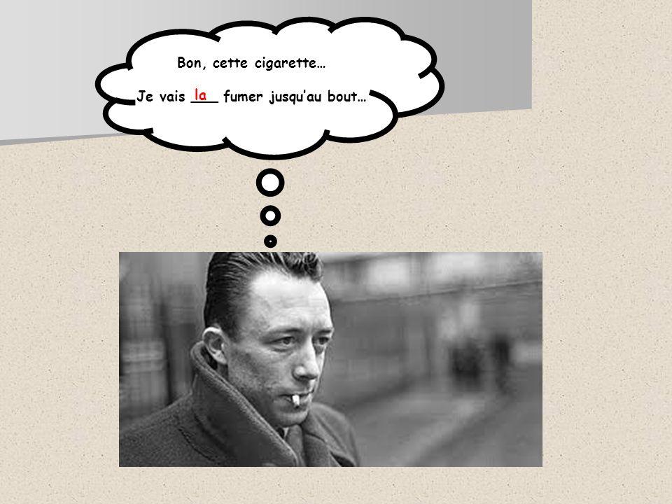 Bon, cette cigarette… Je vais ___ fumer jusquau bout… la