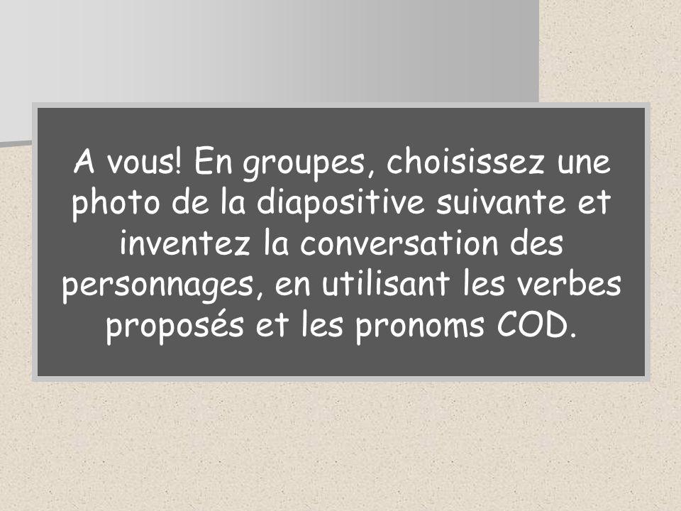 A vous! En groupes, choisissez une photo de la diapositive suivante et inventez la conversation des personnages, en utilisant les verbes proposés et l