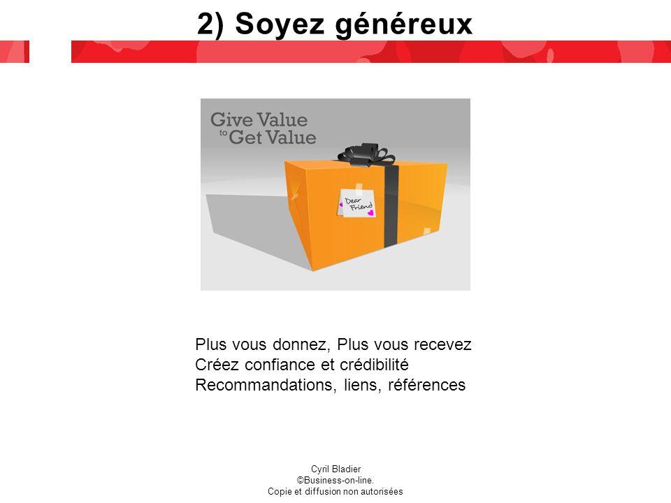 2) Soyez généreux Plus vous donnez, Plus vous recevez Créez confiance et crédibilité Recommandations, liens, références Cyril Bladier ©Business-on-line.