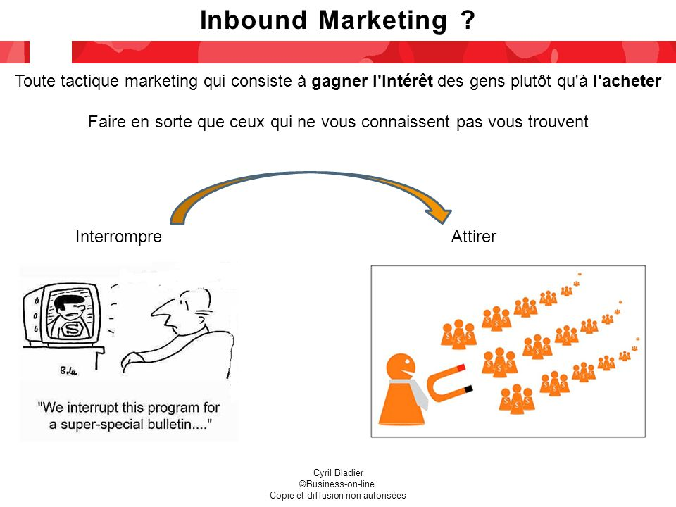 Inbound Marketing ? Cyril Bladier ©Business-on-line. Copie et diffusion non autorisées Toute tactique marketing qui consiste à gagner l'intérêt des ge