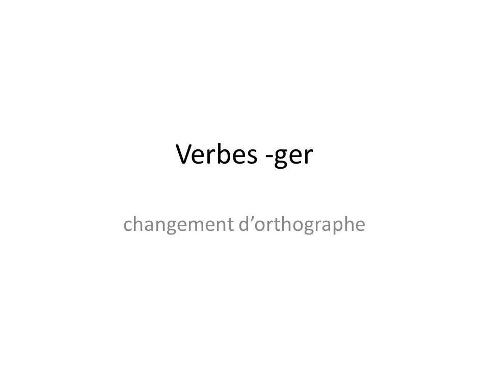Verbes -ger changement dorthographe