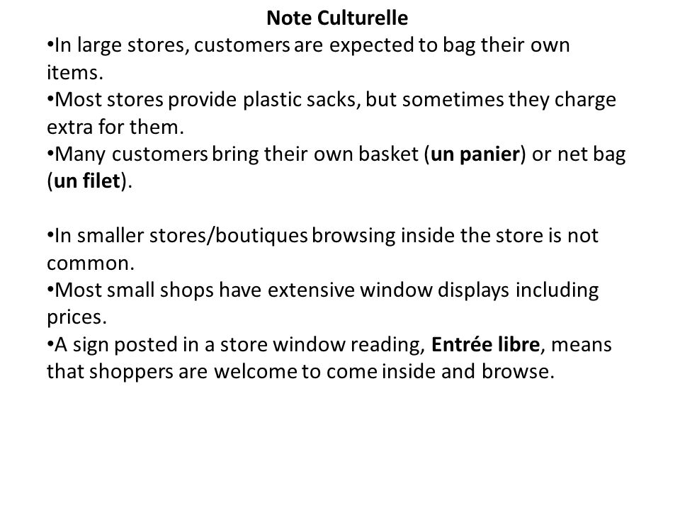 Note Culturelle In large stores, customers are expected to bag their own items. Most stores provide plastic sacks, but sometimes they charge extra for
