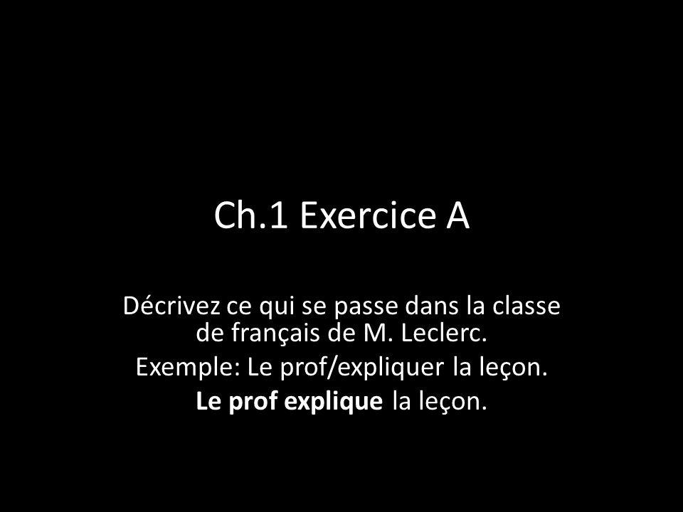 Ch.1 Exercice A Décrivez ce qui se passe dans la classe de français de M. Leclerc. Exemple: Le prof/expliquer la leçon. Le prof explique la leçon.